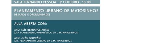 AULA ABERTA   PLANEAMENTO URBANO DE MATOSINHOS   ORADORES: ARQ. LUÍS BERRANCE ABREU E ARQ. JOÃO QUINTÃO (C.M. MATOSINHOS)    9OUT   18:00H