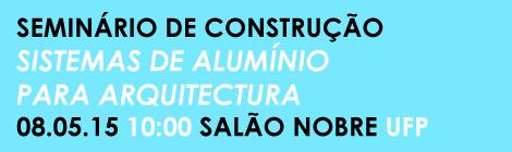 """SEMINÁRIO DE CONSTRUÇÃO: """"SISTEMAS DE ALUMÍNIO PARA ARQUITECTURA"""""""